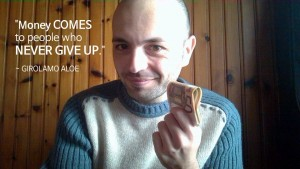 Money Comes to people who never give up. ~ Girolamo Aloe - Wasting Money is like Wasting Life